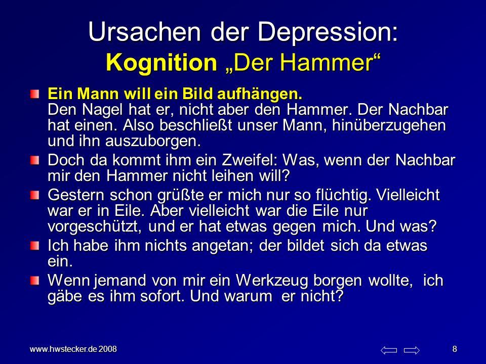 www.hwstecker.de 2008 8 Ursachen der Depression: Kognition Der Hammer Ein Mann will ein Bild aufhängen. Den Nagel hat er, nicht aber den Hammer. Der N