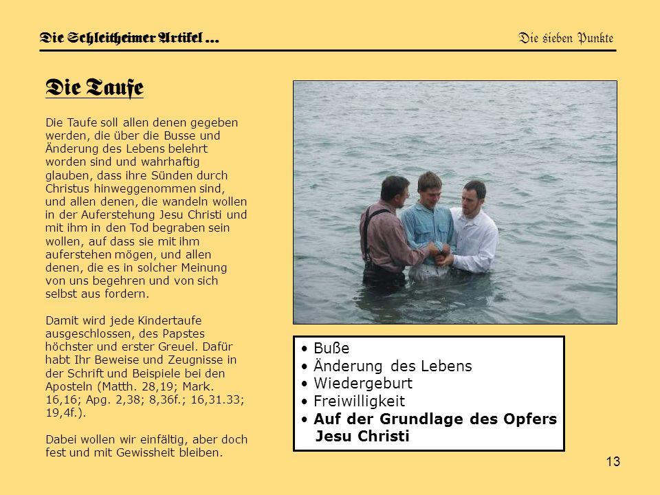 13 Die Schleitheimer Artikel … Die sieben Punkte Die Taufe Die Taufe soll allen denen gegeben werden, die über die Busse und Änderung des Lebens beleh