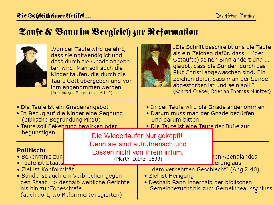 16 Die Schleitheimer Artikel … Die sieben Punkte Taufe & Bann im Vergleich zur Reformation Von der Taufe wird gelehrt, dass sie notwendig ist und dass
