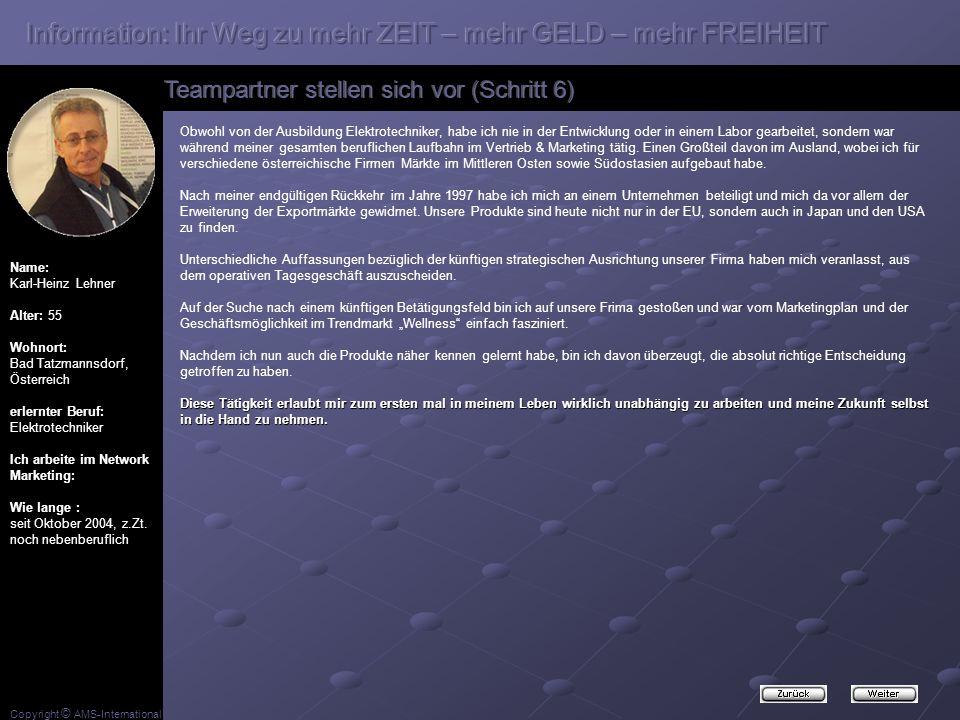 Copyright © AMS-International Name: Karl-Heinz Lehner Alter: 55 Wohnort: Bad Tatzmannsdorf, Österreich erlernter Beruf: Elektrotechniker Ich arbeite im Network Marketing: Wie lange : seit Oktober 2004, z.Zt.