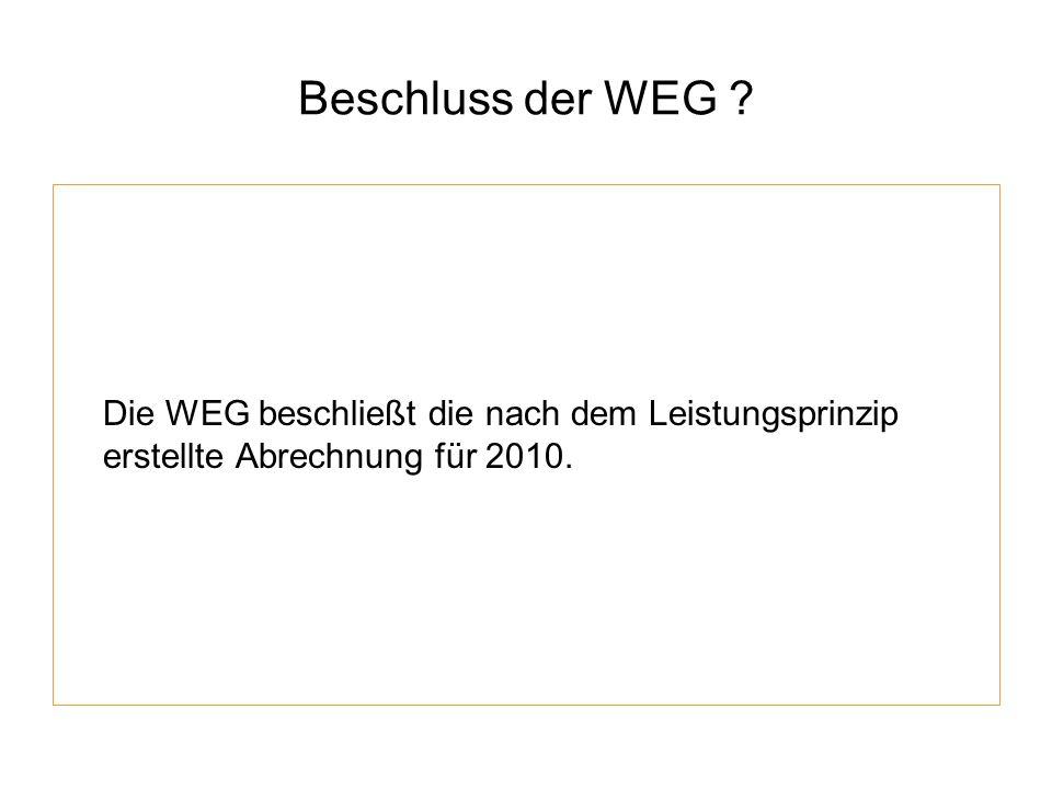 Beschluss der WEG ? Die WEG beschließt die nach dem Leistungsprinzip erstellte Abrechnung für 2010.