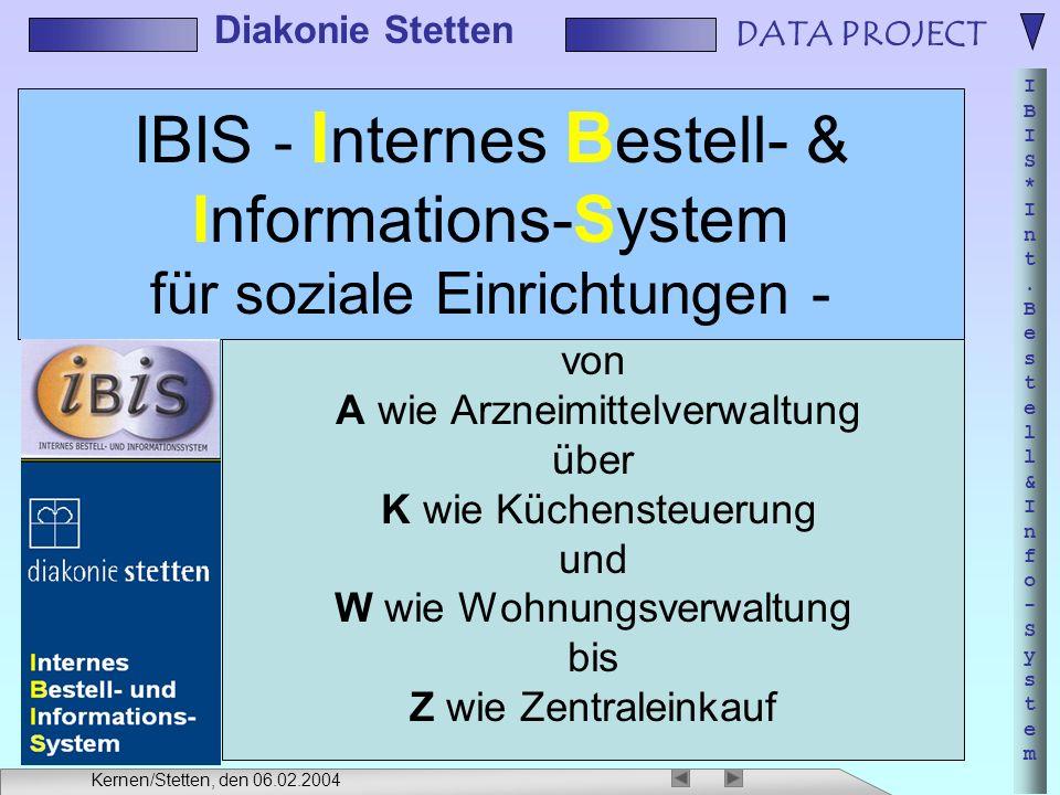 DATA PROJECT IBIS*Int.Bestell&Info-SystemIBIS*Int.Bestell&Info-System Diakonie Stetten Kernen/Stetten, den 06.02.2004 Inhalt der Präsentation Kennzahlen Leistungsumfang des IBIS Softwarekomponenten / Module Schnittstellen Zusatzanwendungen Zukunftsperspektiven Zwischenfragen: gerne, jederzeit
