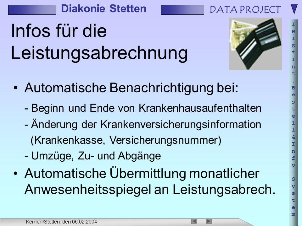 DATA PROJECT IBIS*Int.Bestell&Info-SystemIBIS*Int.Bestell&Info-System Diakonie Stetten Kernen/Stetten, den 06.02.2004 Infos für die Leistungsabrechnung Automatische Benachrichtigung bei: - Beginn und Ende von Krankenhausaufenthalten - Änderung der Krankenversicherungsinformation (Krankenkasse, Versicherungsnummer) - Umzüge, Zu- und Abgänge Automatische Übermittlung monatlicher Anwesenheitsspiegel an Leistungsabrech.