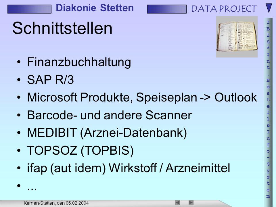 DATA PROJECT IBIS*Int.Bestell&Info-SystemIBIS*Int.Bestell&Info-System Diakonie Stetten Kernen/Stetten, den 06.02.2004 Schnittstellen Finanzbuchhaltung SAP R/3 Microsoft Produkte, Speiseplan -> Outlook Barcode- und andere Scanner MEDIBIT (Arznei-Datenbank) TOPSOZ (TOPBIS) ifap (aut idem) Wirkstoff / Arzneimittel...