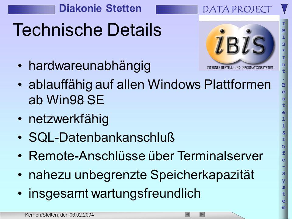DATA PROJECT IBIS*Int.Bestell&Info-SystemIBIS*Int.Bestell&Info-System Diakonie Stetten Kernen/Stetten, den 06.02.2004 Technische Details hardwareunabhängig ablauffähig auf allen Windows Plattformen ab Win98 SE netzwerkfähig SQL-Datenbankanschluß Remote-Anschlüsse über Terminalserver nahezu unbegrenzte Speicherkapazität insgesamt wartungsfreundlich