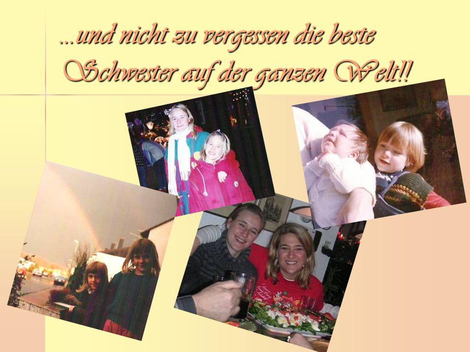 …und nicht zu vergessen die beste Schwester auf der ganzen Welt!!