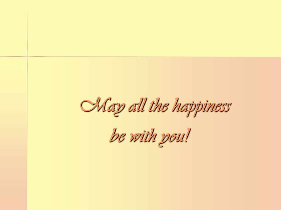 May all the happiness May all the happiness be with you!