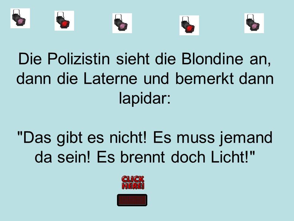 Die Polizistin sieht die Blondine an, dann die Laterne und bemerkt dann lapidar: