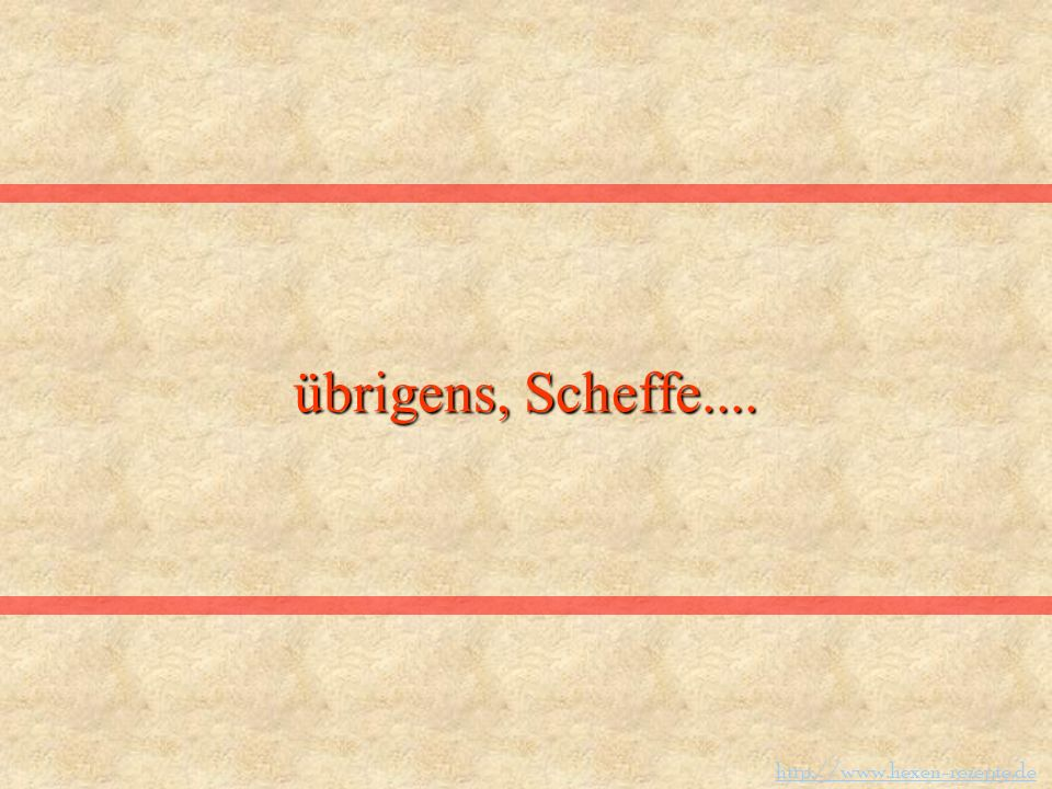 übrigens, Scheffe.... http://www.hexen-rezepte.de