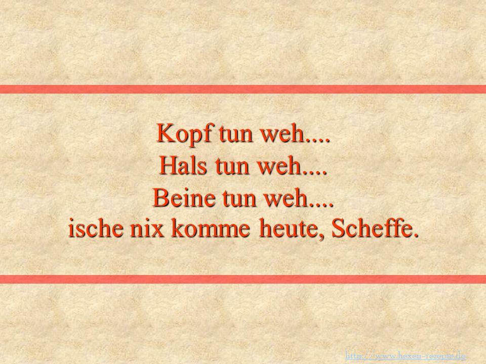 Kopf tun weh.... Hals tun weh.... Beine tun weh.... ische nix komme heute, Scheffe. http://www.hexen-rezepte.de