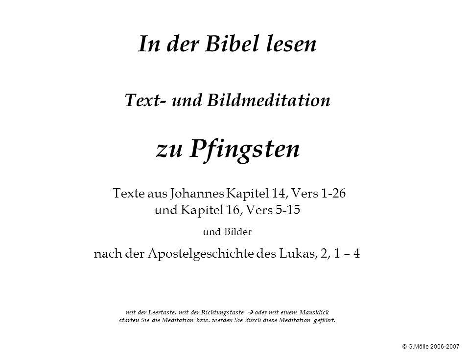 In der Bibel lesen Text- und Bildmeditation zu Pfingsten Texte aus Johannes Kapitel 14, Vers 1-26 und Kapitel 16, Vers 5-15 und Bilder nach der Aposte