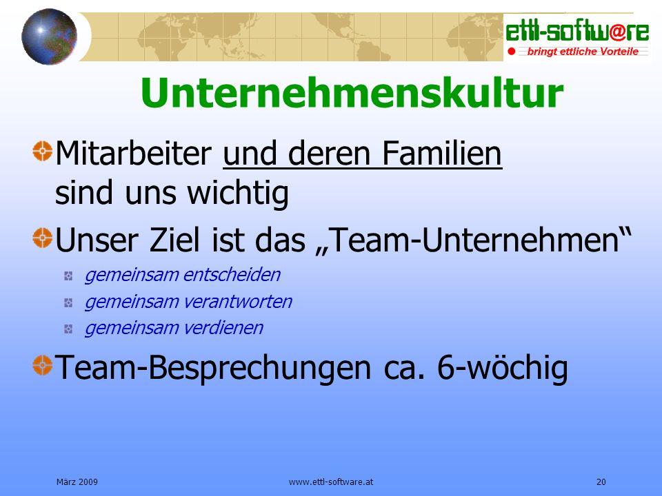 März 2009www.ettl-software.at20 Unternehmenskultur Mitarbeiter und deren Familien sind uns wichtig Unser Ziel ist das Team-Unternehmen gemeinsam entscheiden gemeinsam verantworten gemeinsam verdienen Team-Besprechungen ca.