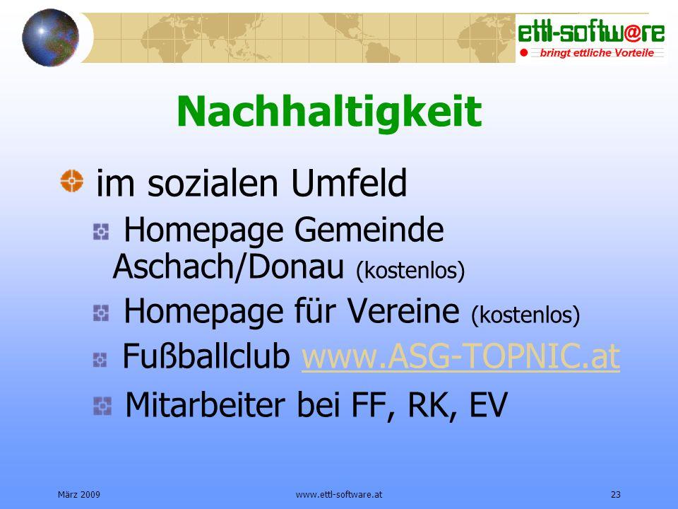 März 2009www.ettl-software.at23 Nachhaltigkeit im sozialen Umfeld Homepage Gemeinde Aschach/Donau (kostenlos) Homepage für Vereine (kostenlos) Fußballclub www.ASG-TOPNIC.atwww.ASG-TOPNIC.at Mitarbeiter bei FF, RK, EV