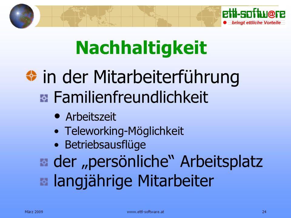 März 2009www.ettl-software.at24 Nachhaltigkeit in der Mitarbeiterführung Familienfreundlichkeit Arbeitszeit Teleworking-Möglichkeit Betriebsausflüge der persönliche Arbeitsplatz langjährige Mitarbeiter