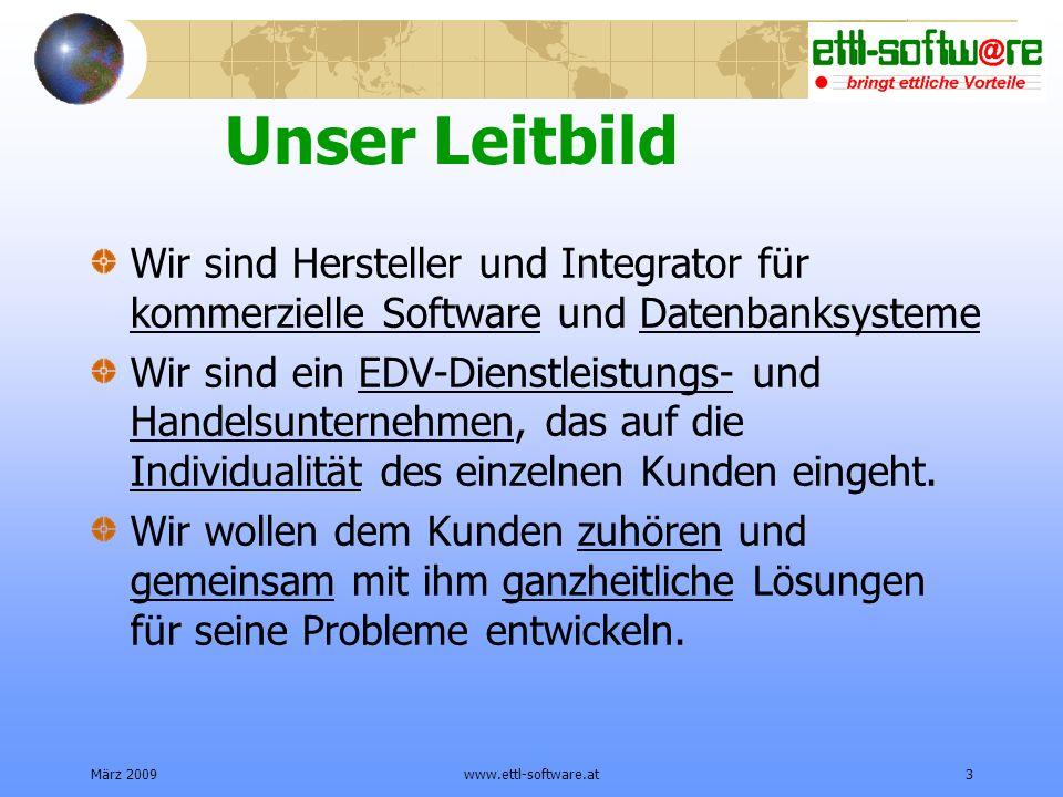 März 2009www.ettl-software.at3 Unser Leitbild Wir sind Hersteller und Integrator für kommerzielle Software und Datenbanksysteme Wir sind ein EDV-Dienstleistungs- und Handelsunternehmen, das auf die Individualität des einzelnen Kunden eingeht.