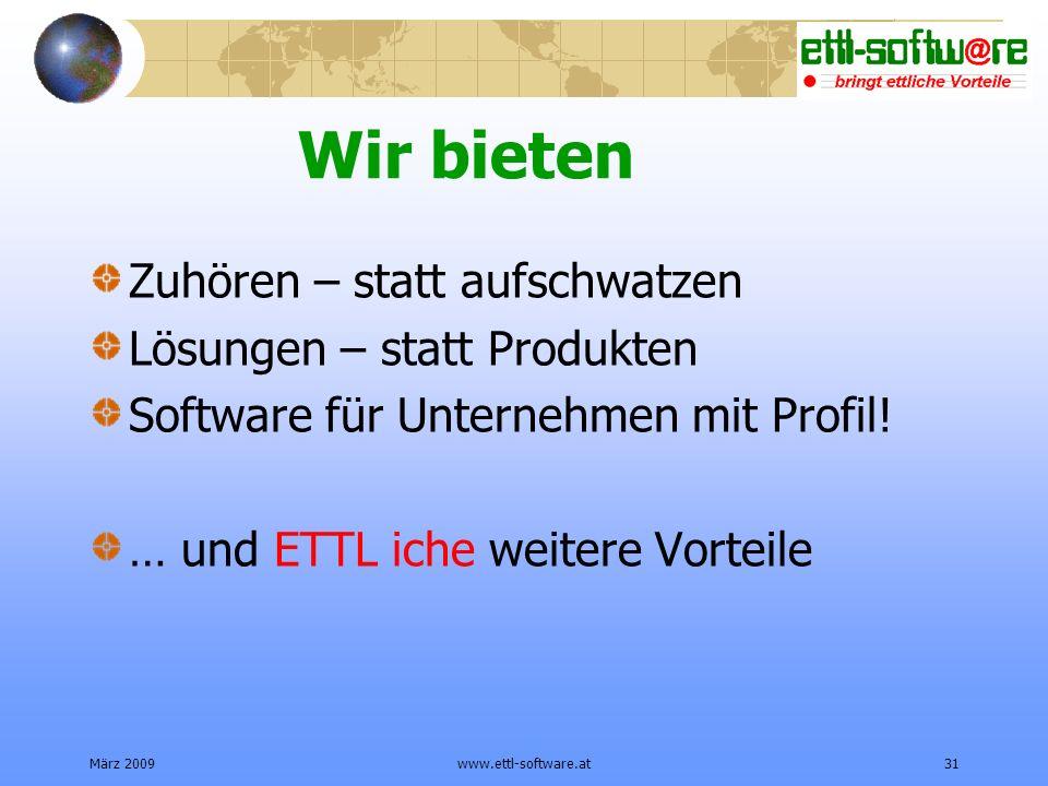 März 2009www.ettl-software.at31 Wir bieten Zuhören – statt aufschwatzen Lösungen – statt Produkten Software für Unternehmen mit Profil.