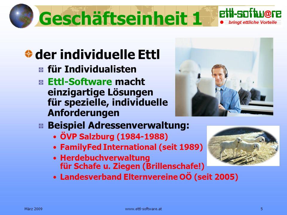 März 2009www.ettl-software.at5 Geschäftseinheit 1 der individuelle Ettl für Individualisten Ettl-Software macht einzigartige Lösungen für spezielle, individuelle Anforderungen Beispiel Adressenverwaltung: ÖVP Salzburg (1984-1988) FamilyFed International (seit 1989) Herdebuchverwaltung für Schafe u.