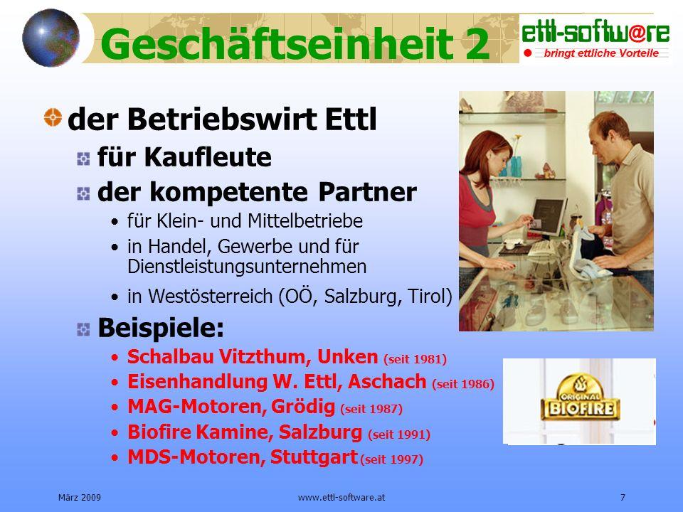 März 2009www.ettl-software.at7 Geschäftseinheit 2 der Betriebswirt Ettl für Kaufleute der kompetente Partner für Klein- und Mittelbetriebe in Handel, Gewerbe und für Dienstleistungsunternehmen in Westösterreich (OÖ, Salzburg, Tirol) Beispiele: Schalbau Vitzthum, Unken (seit 1981) Eisenhandlung W.