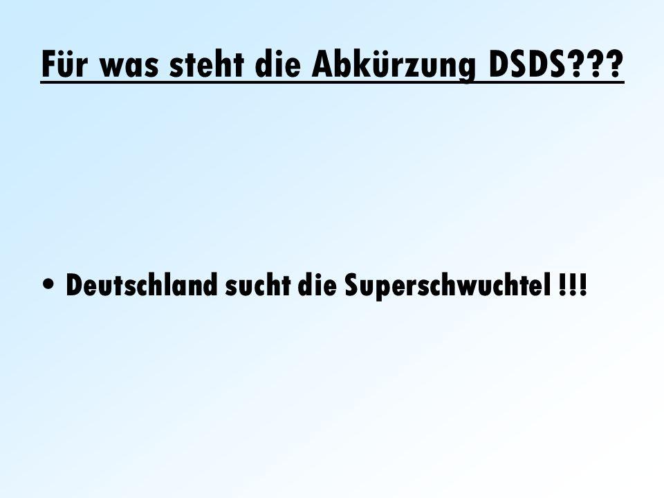 Für was steht die Abkürzung DSDS??? Deutschland sucht die Superschwuchtel !!!