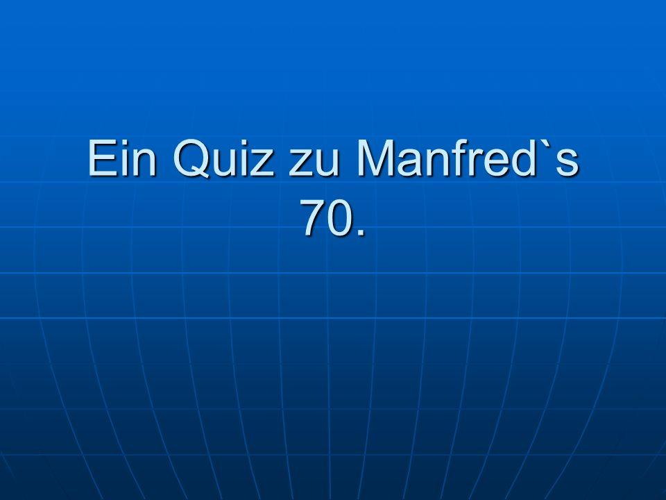 1.Frage Wie wir alle wissen, kam Manfred an einem 03.Mai zur Welt.