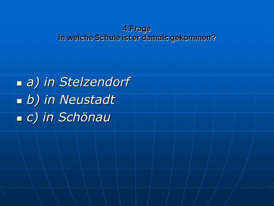 4.Frage In welche Schule ist er damals gekommen? a) in Stelzendorf a) in Stelzendorf b) in Neustadt b) in Neustadt c) in Schönau c) in Schönau