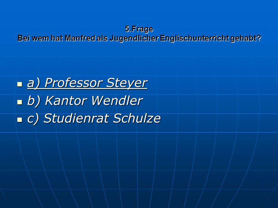 5.Frage Bei wem hat Manfred als Jugendlicher Englischunterricht gehabt? a) Professor Steyer a) Professor Steyer b) Kantor Wendler b) Kantor Wendler c)