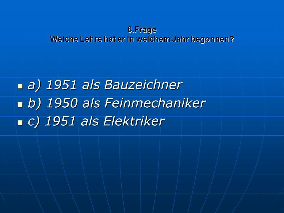 6.Frage Welche Lehre hat er in welchem Jahr begonnen? a) 1951 als Bauzeichner a) 1951 als Bauzeichner b) 1950 als Feinmechaniker b) 1950 als Feinmecha