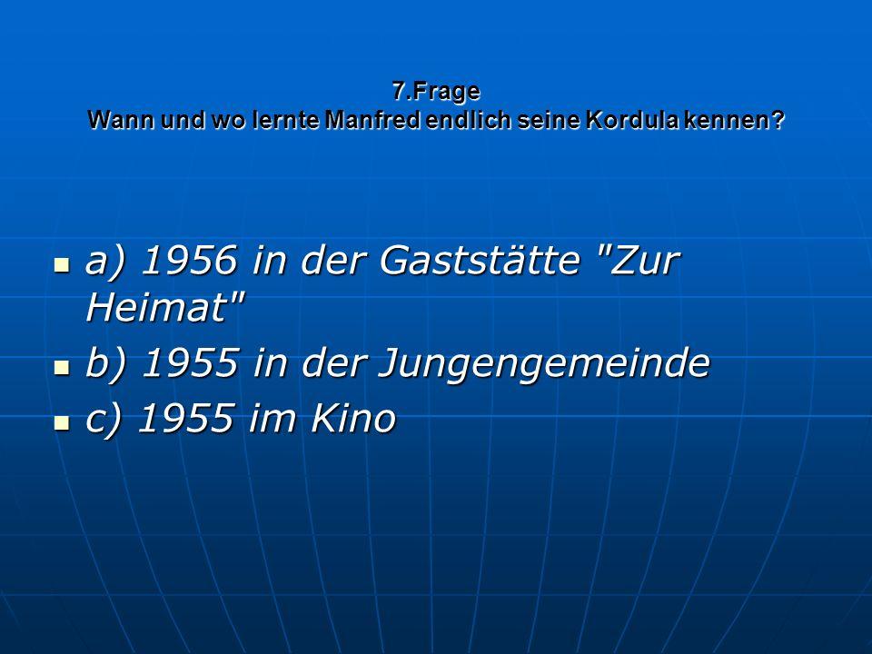 7.Frage Wann und wo lernte Manfred endlich seine Kordula kennen? a) 1956 in der Gaststätte