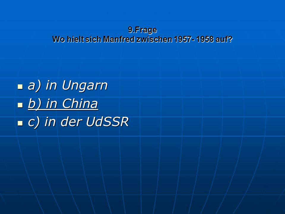 9.Frage Wo hielt sich Manfred zwischen 1957- 1958 auf? a) in Ungarn a) in Ungarn b) in China b) in China c) in der UdSSR c) in der UdSSR