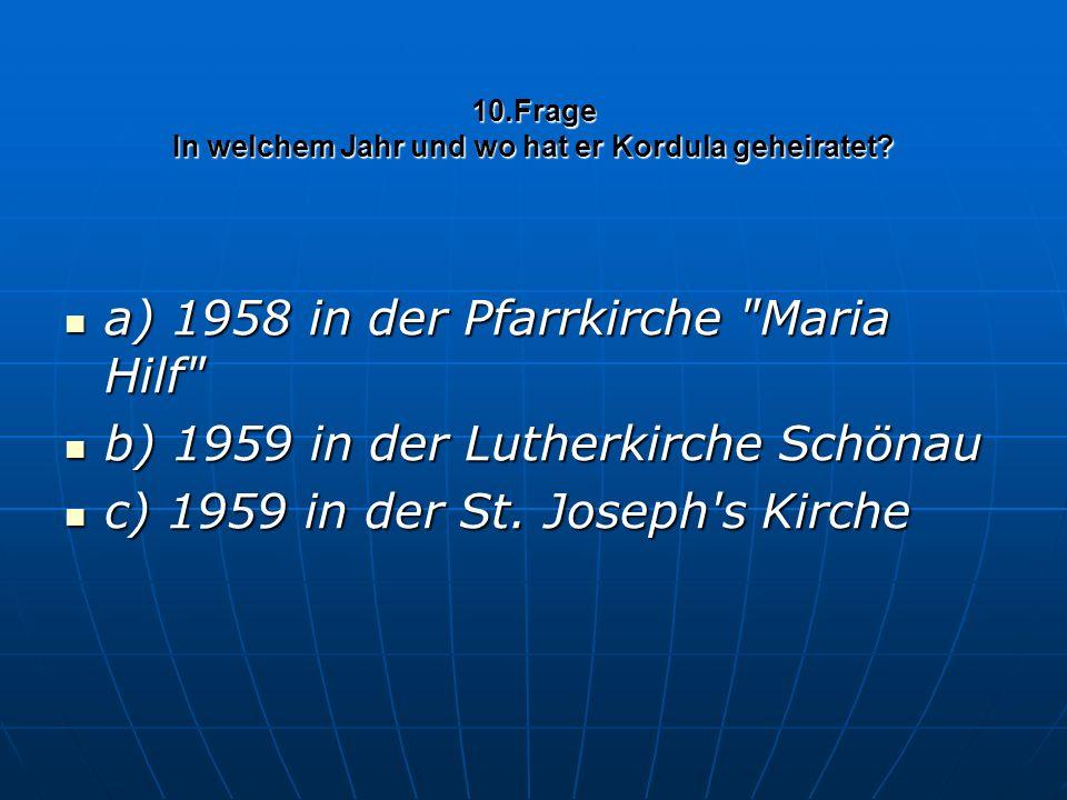 10.Frage In welchem Jahr und wo hat er Kordula geheiratet? a) 1958 in der Pfarrkirche