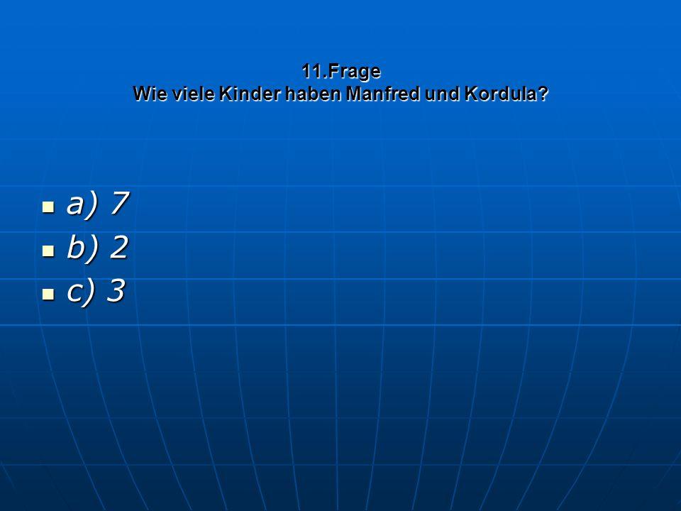 11.Frage Wie viele Kinder haben Manfred und Kordula a) 7 a) 7 b) 2 b) 2 c) 3 c) 3
