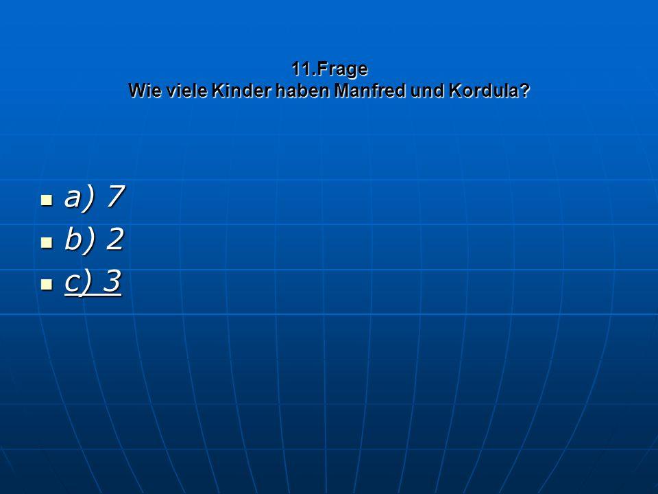 11.Frage Wie viele Kinder haben Manfred und Kordula? a) 7 a) 7 b) 2 b) 2 c) 3 c) 3