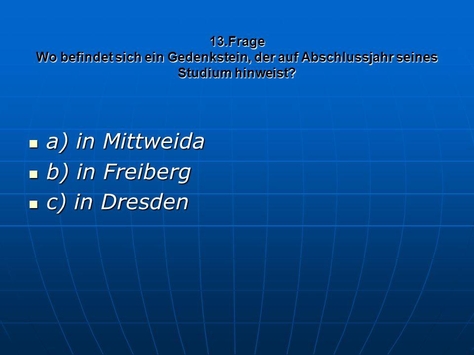 13.Frage Wo befindet sich ein Gedenkstein, der auf Abschlussjahr seines Studium hinweist? a) in Mittweida a) in Mittweida b) in Freiberg b) in Freiber