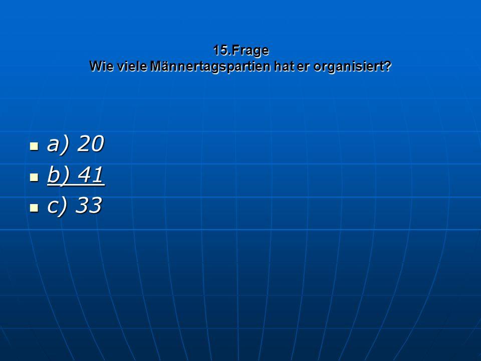 15.Frage Wie viele Männertagspartien hat er organisiert a) 20 a) 20 b) 41 b) 41 c) 33 c) 33