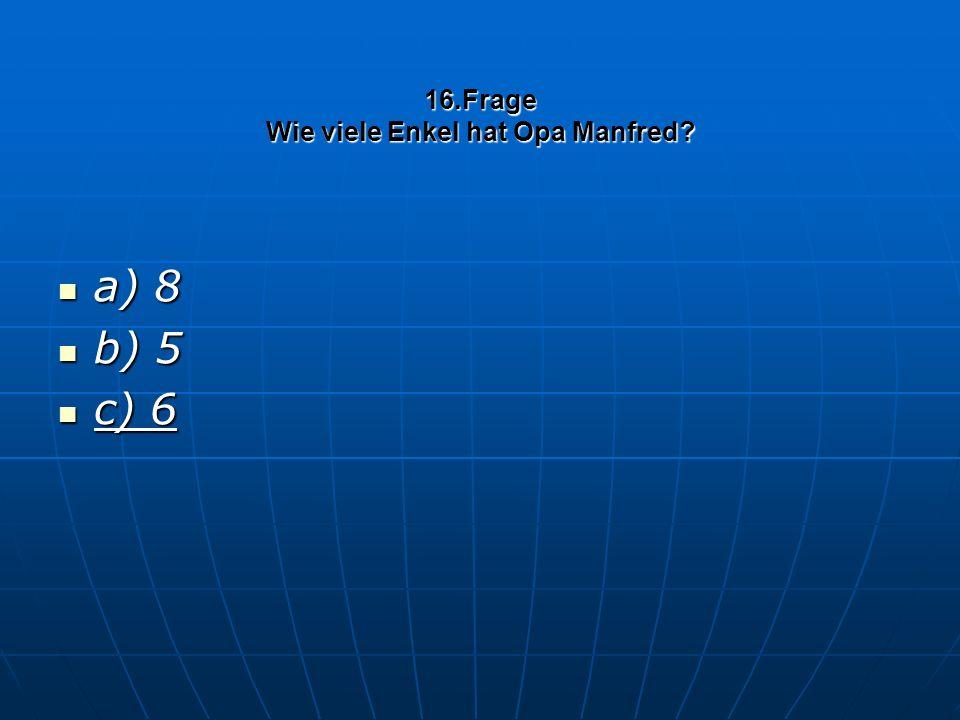 16.Frage Wie viele Enkel hat Opa Manfred a) 8 a) 8 b) 5 b) 5 c) 6 c) 6