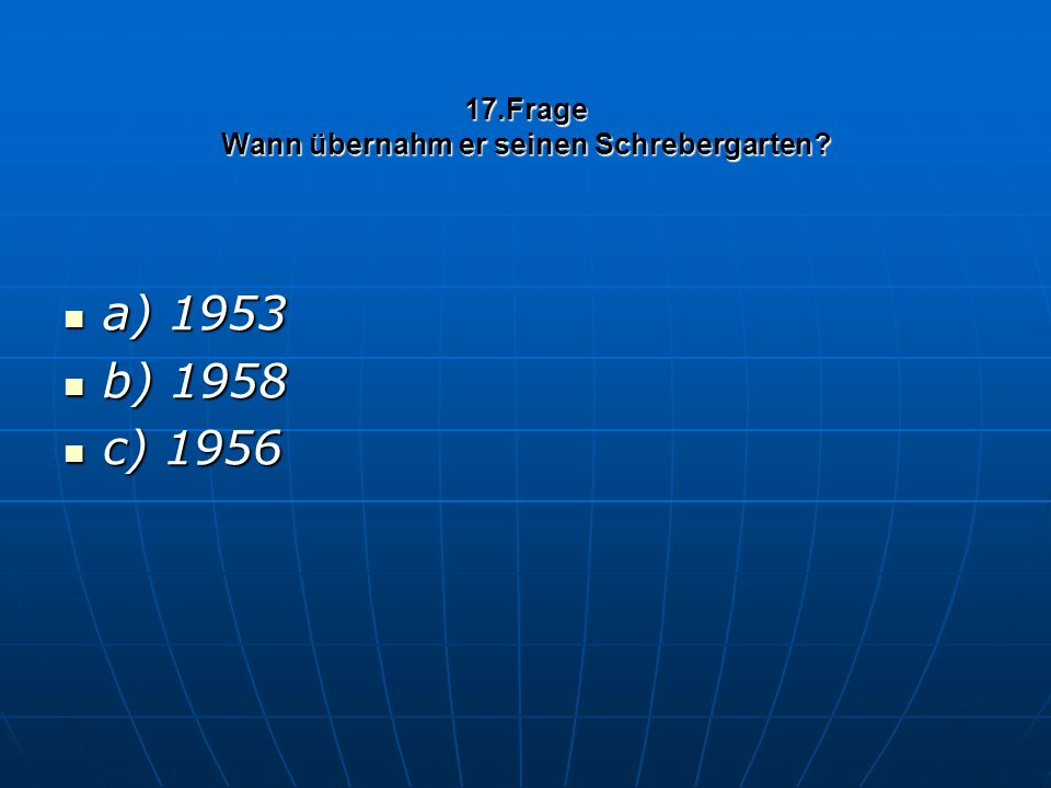 17.Frage Wann übernahm er seinen Schrebergarten a) 1953 a) 1953 b) 1958 b) 1958 c) 1956 c) 1956