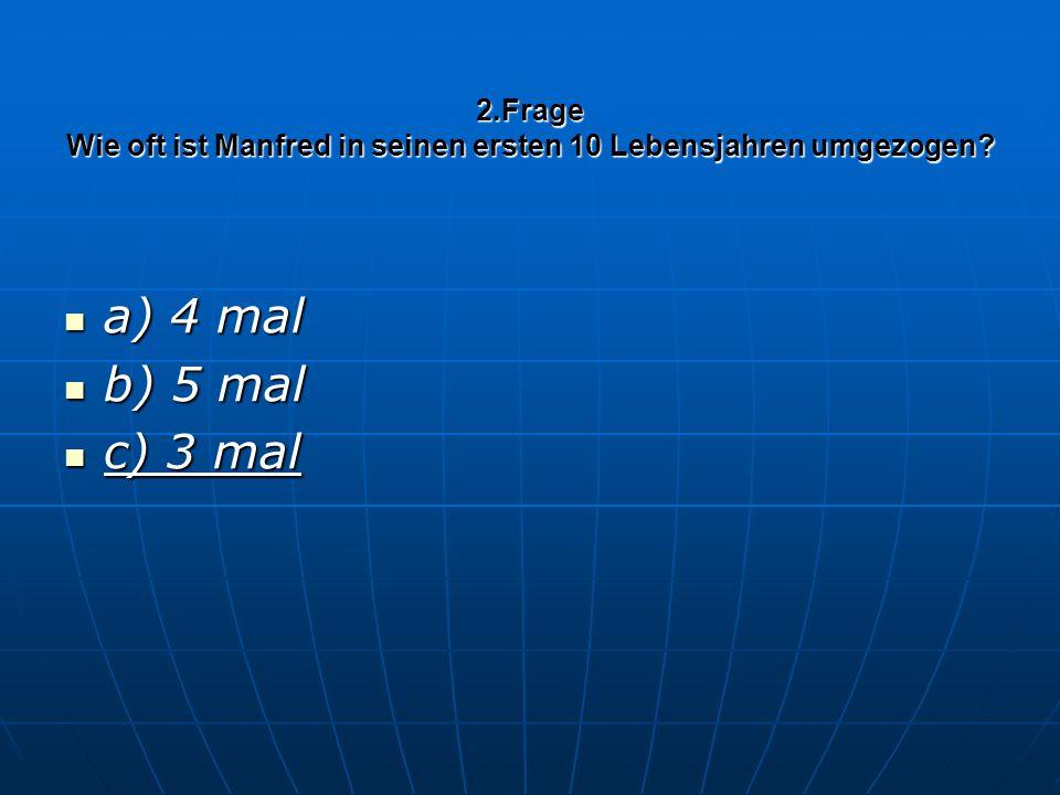 2.Frage Wie oft ist Manfred in seinen ersten 10 Lebensjahren umgezogen? a) 4 mal a) 4 mal b) 5 mal b) 5 mal c) 3 mal c) 3 mal