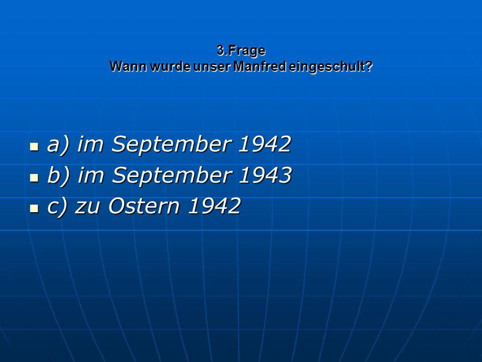 3.Frage Wann wurde unser Manfred eingeschult? a) im September 1942 a) im September 1942 b) im September 1943 b) im September 1943 c) zu Ostern 1942 c)