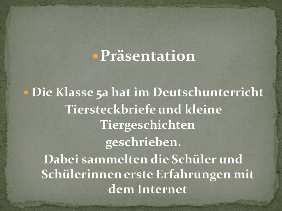 Präsentation Die Klasse 5a hat im Deutschunterricht Tiersteckbriefe und kleine Tiergeschichten geschrieben. Dabei sammelten die Schüler und Schülerinn