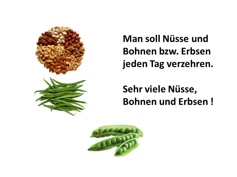 Man soll Nüsse und Bohnen bzw. Erbsen jeden Tag verzehren. Sehr viele Nüsse, Bohnen und Erbsen !