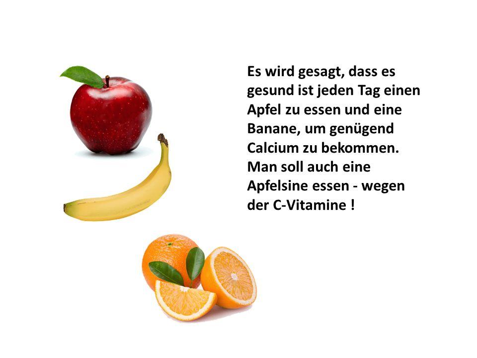 Es wird gesagt, dass es gesund ist jeden Tag einen Apfel zu essen und eine Banane, um genügend Calcium zu bekommen. Man soll auch eine Apfelsine essen