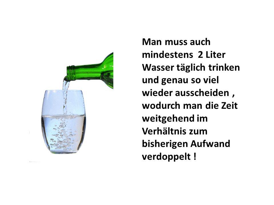 Man muss auch mindestens 2 Liter Wasser täglich trinken und genau so viel wieder ausscheiden, wodurch man die Zeit weitgehend im Verhältnis zum bisher