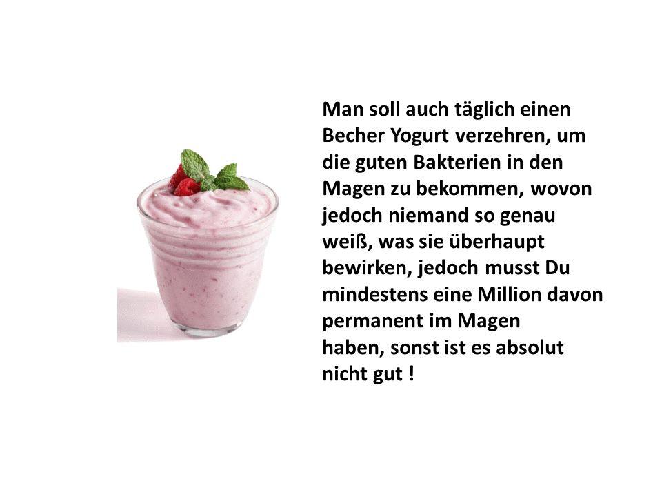 Man soll auch täglich einen Becher Yogurt verzehren, um die guten Bakterien in den Magen zu bekommen, wovon jedoch niemand so genau weiß, was sie über