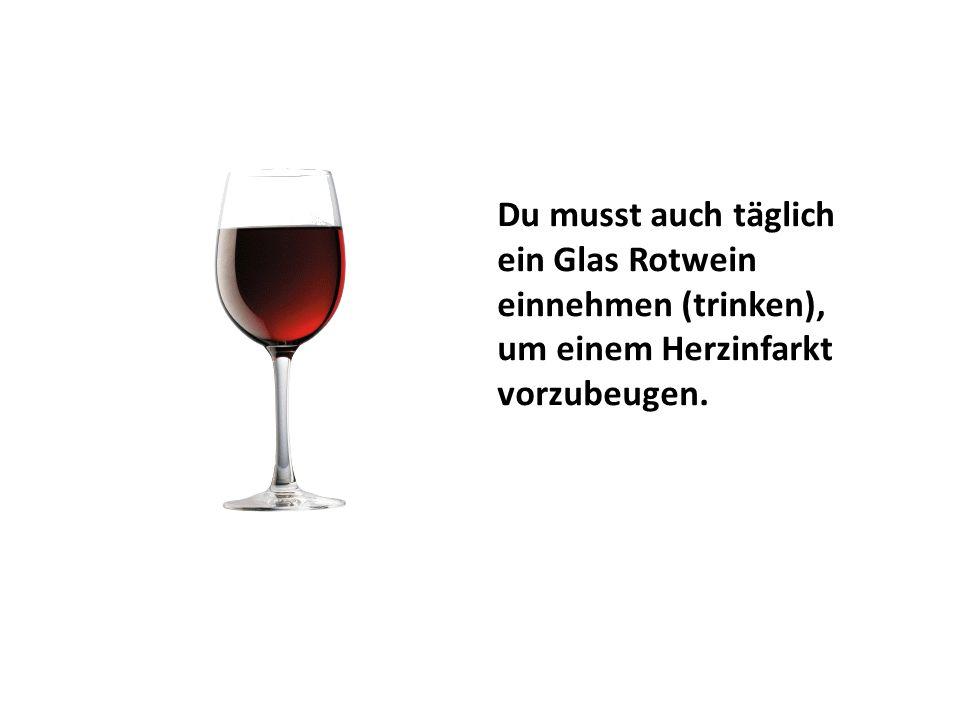 Du musst auch täglich ein Glas Rotwein einnehmen (trinken), um einem Herzinfarkt vorzubeugen.