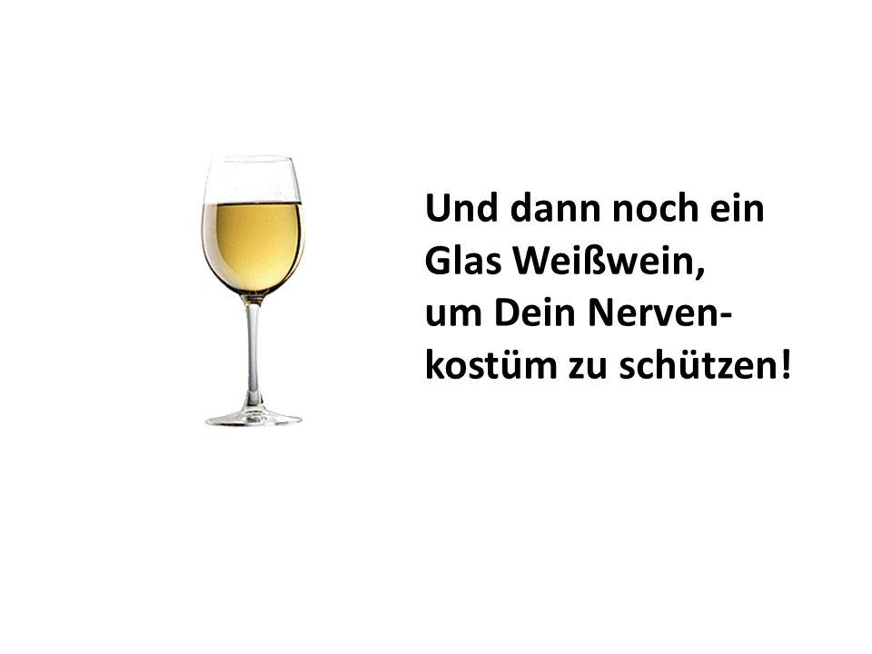 Und dann noch ein Glas Weißwein, um Dein Nerven- kostüm zu schützen!