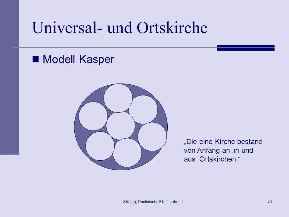 Söding, Paulinische Ekklesiologie41 Universal- und Ortskirche Modell Ratzinger Die Gesamtkirche (ist) in ihrem wesentlichen Mysterium eine Wirklichkeit, die ontologisch und zeitlich den einzelnen Teilkirchen vorangeh(t)..