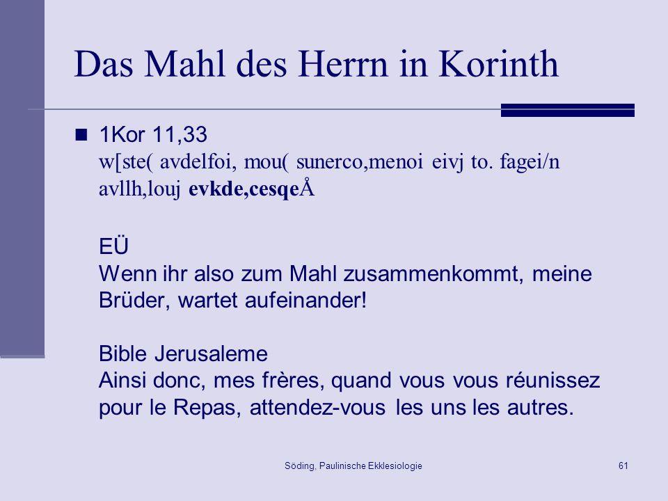 Söding, Paulinische Ekklesiologie62 Gottesdienst in Korinth 1Kor 14,26 o[tan sune,rchsqe( e[kastoj yalmo.n e;cei( didach.n e;cei( avpoka,luyin e;cei( glw/ssan e;cei( e`rmhnei,an e;cei\ pa,nta pro.j oivkodomh.n gine,sqwÅ Wenn ihr zusammenkommt, hat jeder einen Psalm, hat eine Lehre, hat eine Offenbarung, hat Zungenrede, hat eine Auslegung.