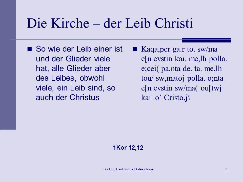 Söding, Paulinische Ekklesiologie71 Die Kirche – der Leib Christi Denn auch in einem Geist sind wir alle in den einen Leib getauft, ob Juden, ob Griechen, ob Sklaven, ob Freie, und alle mit dem einen Geist getränkt worden.