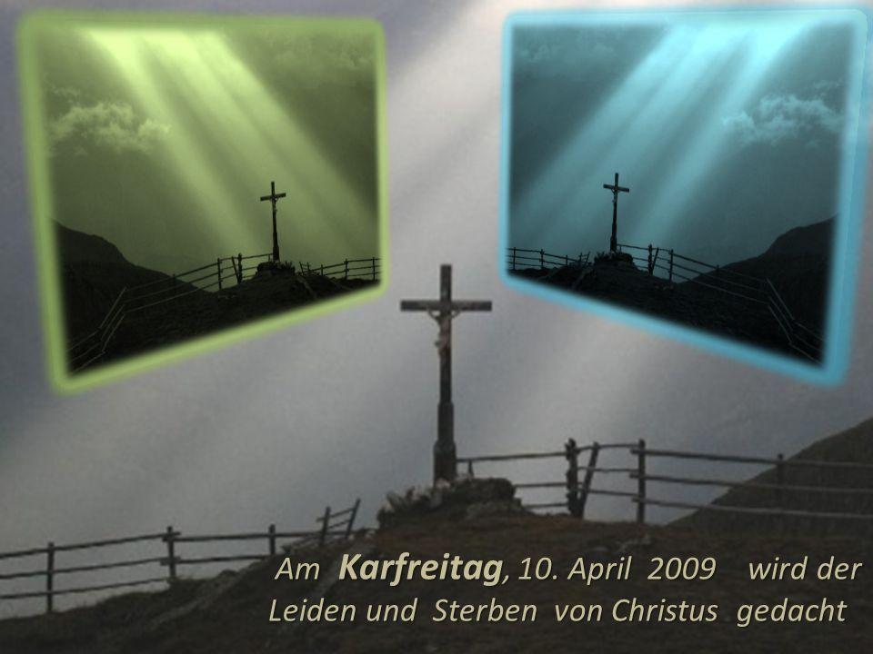 Am Karfreitag, 10.April 2009 wird der Leiden und Sterben von Christus gedacht Am Karfreitag, 10.