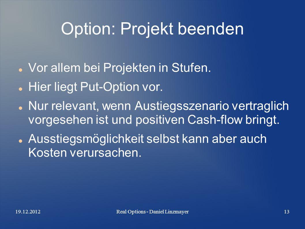 19.12.2012Real Options - Daniel Linzmayer13 Option: Projekt beenden Vor allem bei Projekten in Stufen.